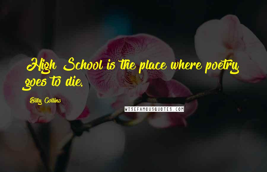 Billy Collins quotes: High School is the place where poetry goes to die.