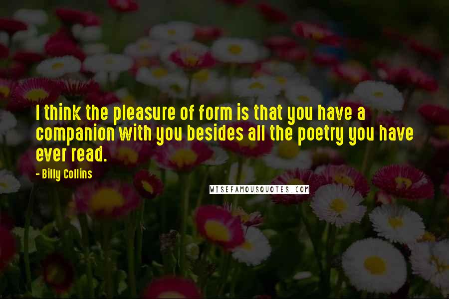 Billy Collins quotes: I think the pleasure of form is that you have a companion with you besides all the poetry you have ever read.