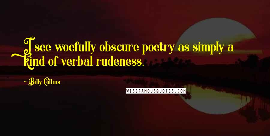 Billy Collins quotes: I see woefully obscure poetry as simply a kind of verbal rudeness.