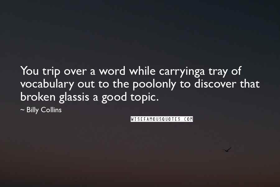 Billy Collins quotes: You trip over a word while carryinga tray of vocabulary out to the poolonly to discover that broken glassis a good topic.