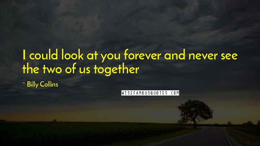 Billy Collins quotes: I could look at you forever and never see the two of us together