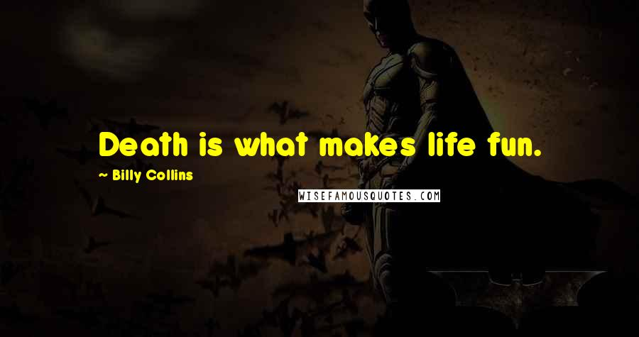 Billy Collins quotes: Death is what makes life fun.