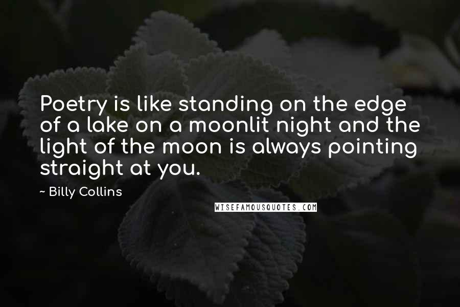 Billy Collins quotes: Poetry is like standing on the edge of a lake on a moonlit night and the light of the moon is always pointing straight at you.