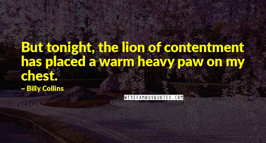 Billy Collins quotes: But tonight, the lion of contentment has placed a warm heavy paw on my chest.