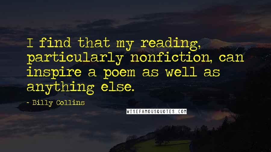 Billy Collins quotes: I find that my reading, particularly nonfiction, can inspire a poem as well as anything else.