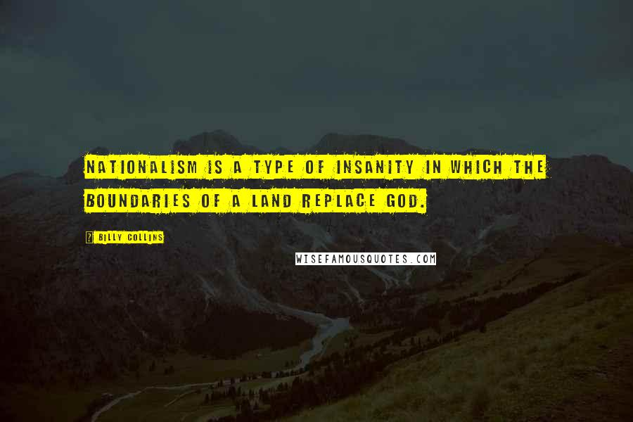 Billy Collins quotes: Nationalism is a type of insanity in which the boundaries of a land replace God.
