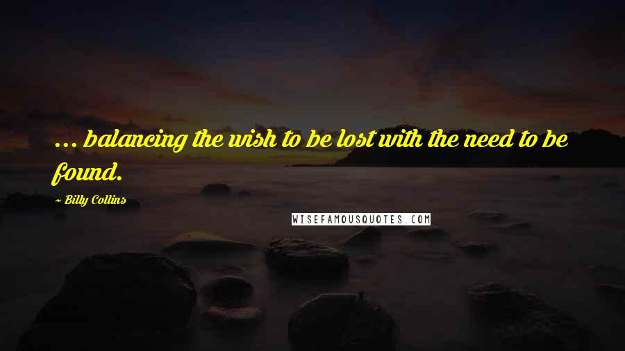 Billy Collins quotes: ... balancing the wish to be lost with the need to be found.