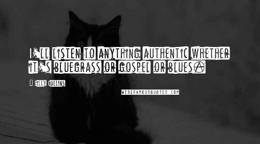 Billy Collins quotes: I'll listen to anything authentic whether it's bluegrass or gospel or blues.