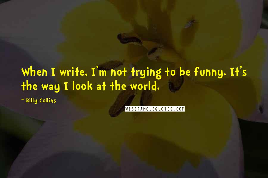 Billy Collins quotes: When I write, I'm not trying to be funny. It's the way I look at the world.