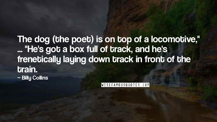 "Billy Collins quotes: The dog (the poet) is on top of a locomotive,"" ... ""He's got a box full of track, and he's frenetically laying down track in front of the train."