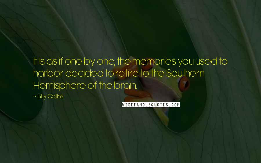 Billy Collins quotes: It is as if one by one, the memories you used to harbor decided to retire to the Southern Hemisphere of the brain.