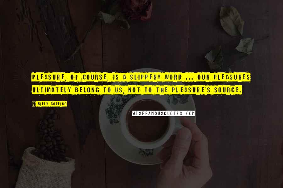 Billy Collins quotes: Pleasure, of course, is a slippery word ... Our pleasures ultimately belong to us, not to the pleasure's source.