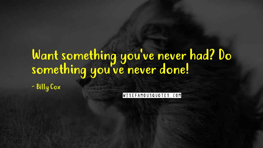 Billy Cox quotes: Want something you've never had? Do something you've never done!