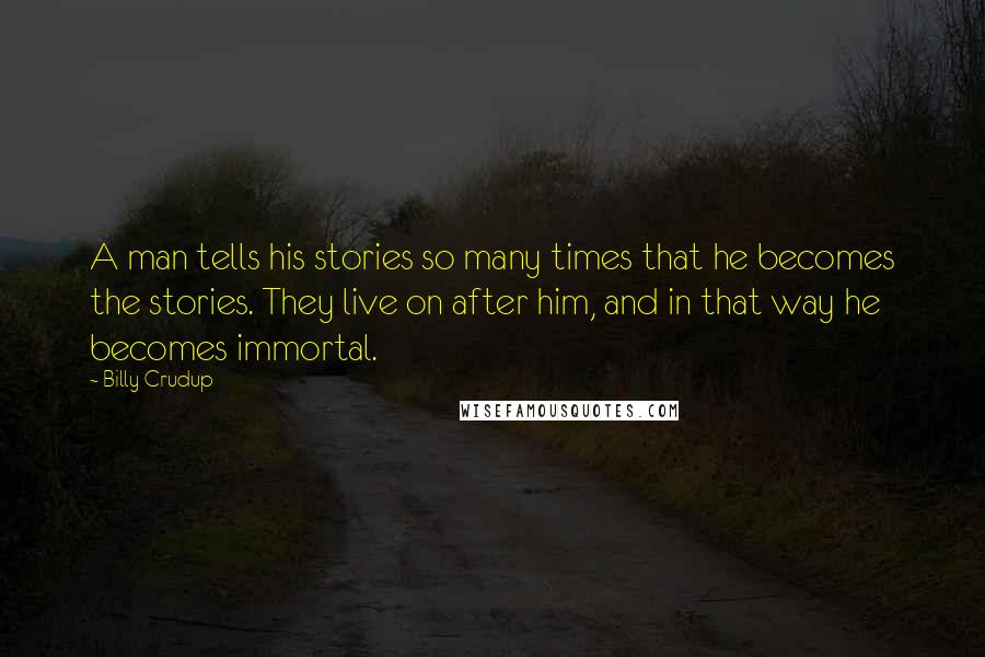 Billy Crudup quotes: A man tells his stories so many times that he becomes the stories. They live on after him, and in that way he becomes immortal.