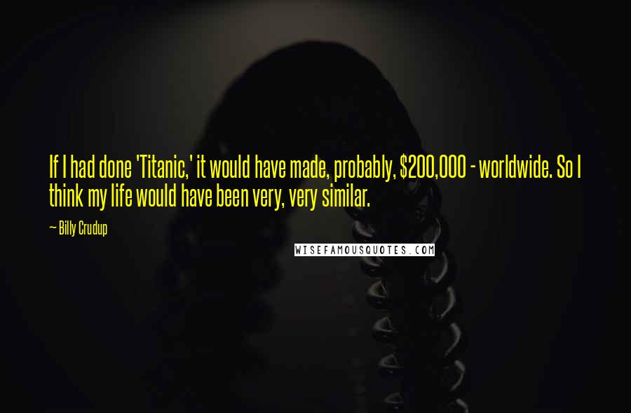 Billy Crudup quotes: If I had done 'Titanic,' it would have made, probably, $200,000 - worldwide. So I think my life would have been very, very similar.
