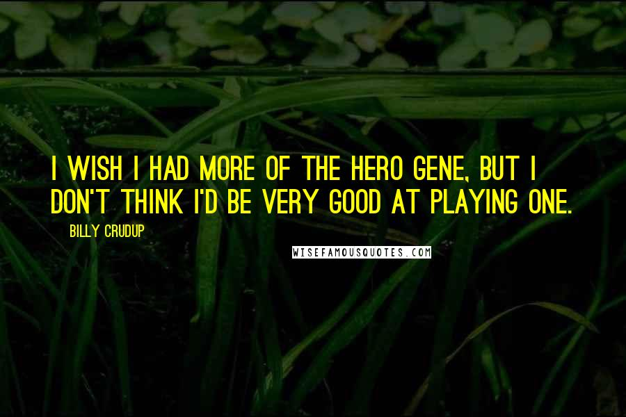 Billy Crudup quotes: I wish I had more of the hero gene, but I don't think I'd be very good at playing one.