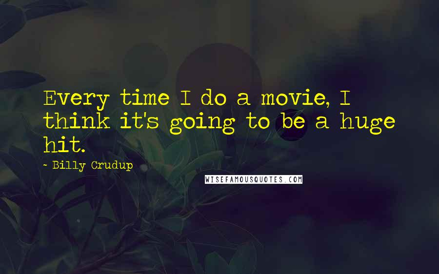 Billy Crudup quotes: Every time I do a movie, I think it's going to be a huge hit.