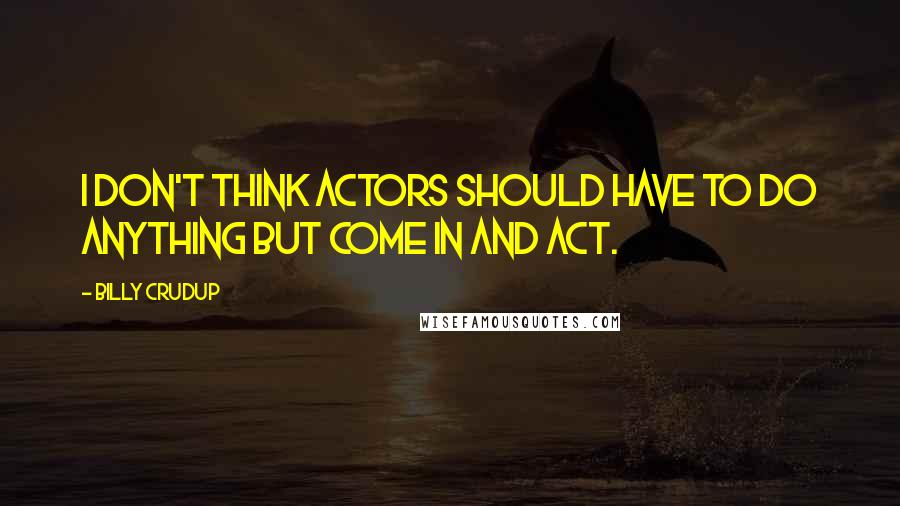 Billy Crudup quotes: I don't think actors should have to do anything but come in and act.