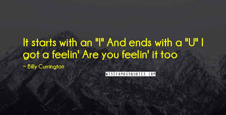"Billy Currington quotes: It starts with an ""I"" And ends with a ""U"" I got a feelin' Are you feelin' it too"