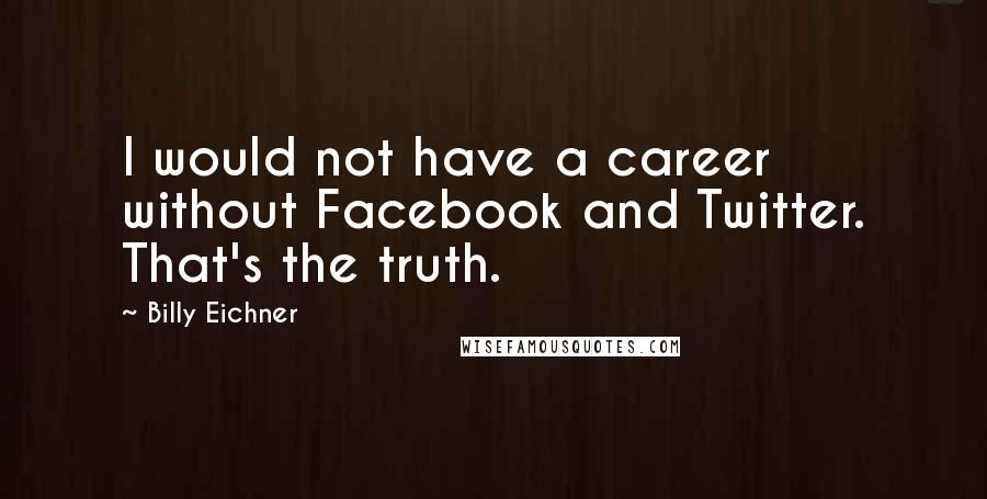 Billy Eichner quotes: I would not have a career without Facebook and Twitter. That's the truth.
