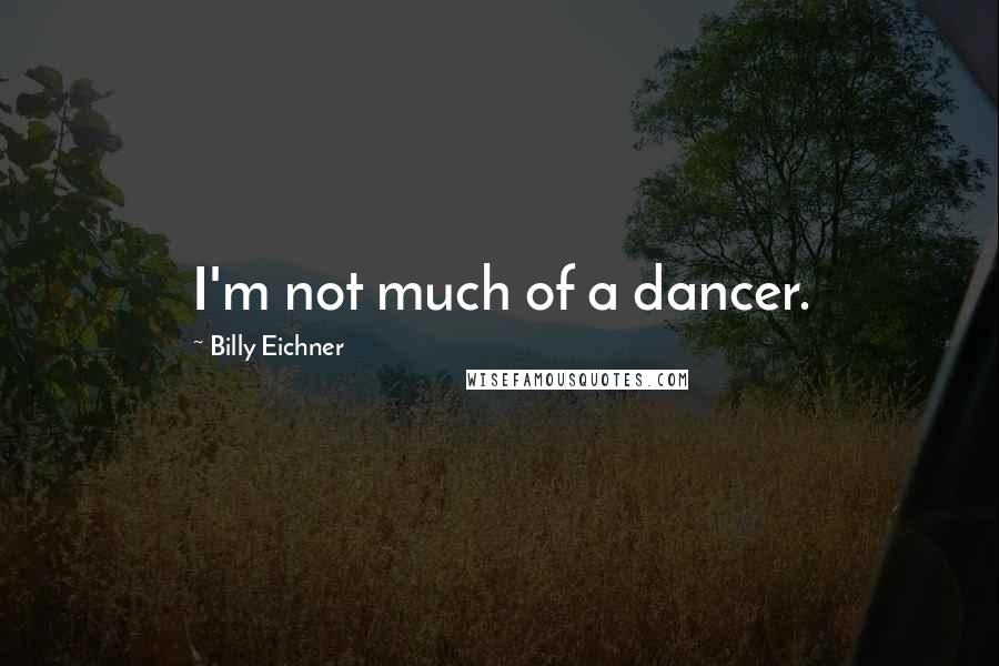Billy Eichner quotes: I'm not much of a dancer.