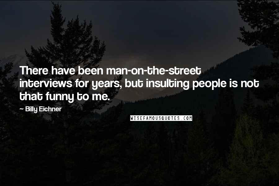 Billy Eichner quotes: There have been man-on-the-street interviews for years, but insulting people is not that funny to me.