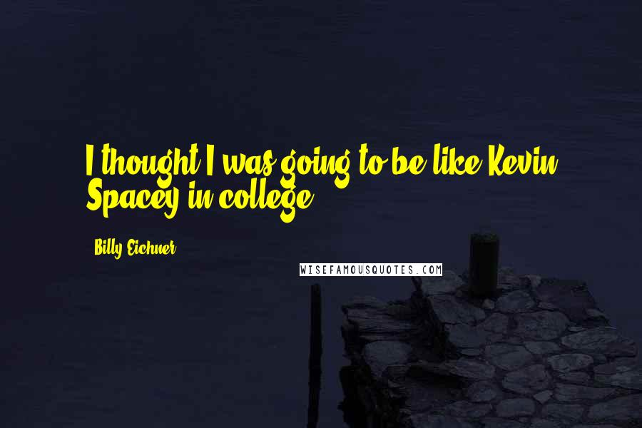 Billy Eichner quotes: I thought I was going to be like Kevin Spacey in college.