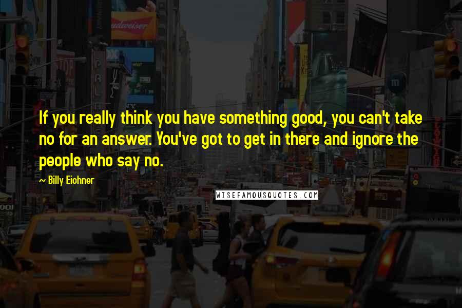 Billy Eichner quotes: If you really think you have something good, you can't take no for an answer. You've got to get in there and ignore the people who say no.