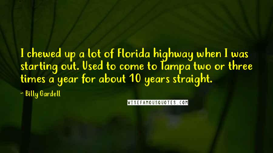 Billy Gardell quotes: I chewed up a lot of Florida highway when I was starting out. Used to come to Tampa two or three times a year for about 10 years straight.