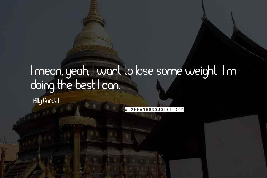 Billy Gardell quotes: I mean, yeah, I want to lose some weight! I'm doing the best I can.