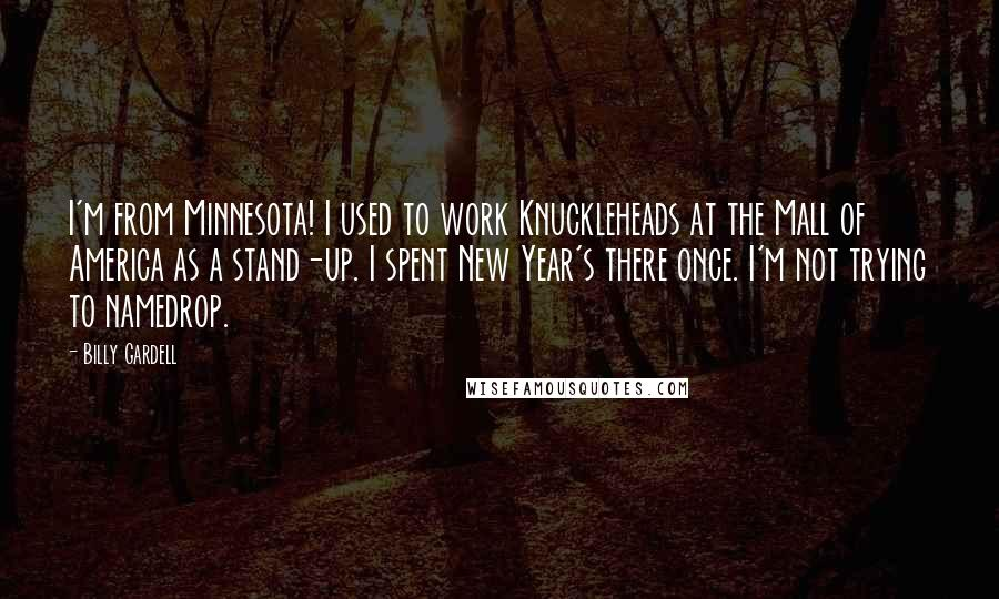Billy Gardell quotes: I'm from Minnesota! I used to work Knuckleheads at the Mall of America as a stand-up. I spent New Year's there once. I'm not trying to namedrop.