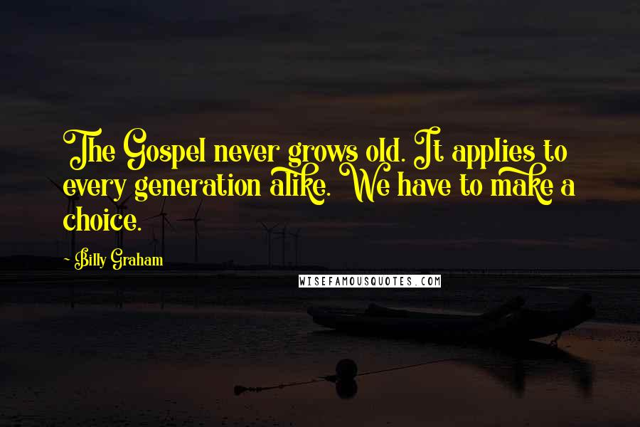 Billy Graham quotes: The Gospel never grows old. It applies to every generation alike. We have to make a choice.