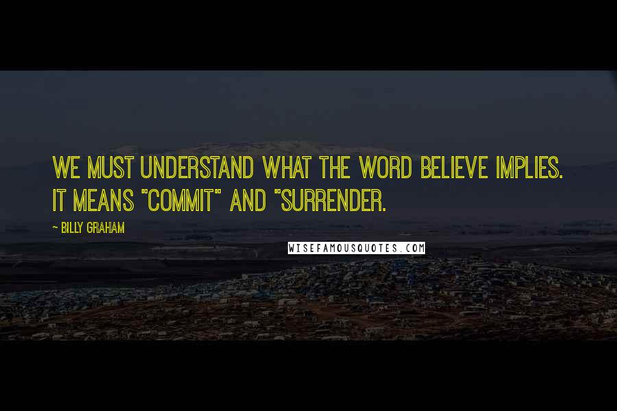 """Billy Graham quotes: We must understand what the word believe implies. It means """"commit"""" and """"surrender."""
