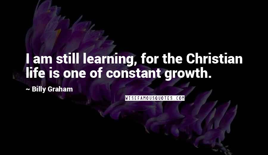 Billy Graham quotes: I am still learning, for the Christian life is one of constant growth.