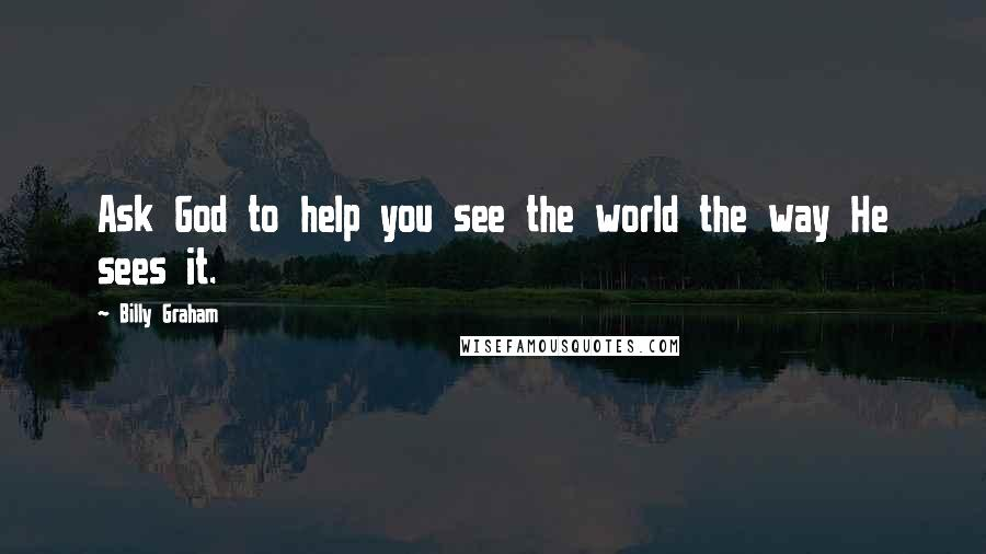 Billy Graham quotes: Ask God to help you see the world the way He sees it.