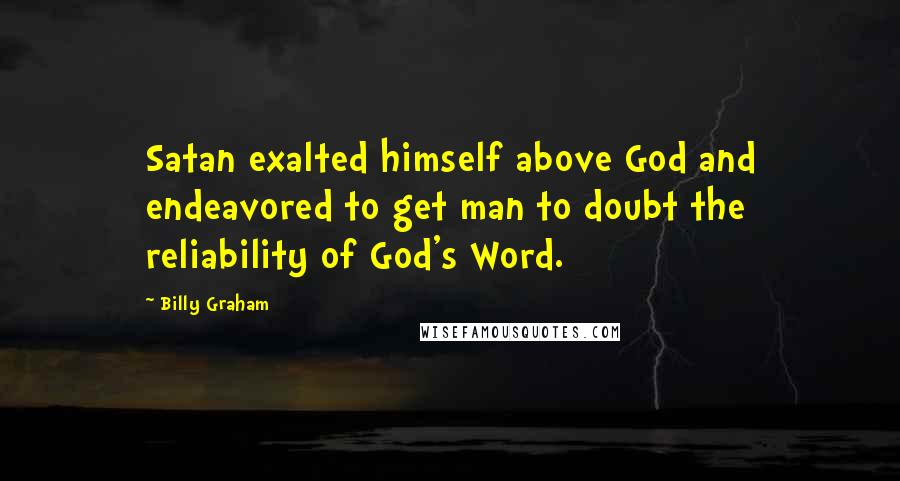 Billy Graham quotes: Satan exalted himself above God and endeavored to get man to doubt the reliability of God's Word.