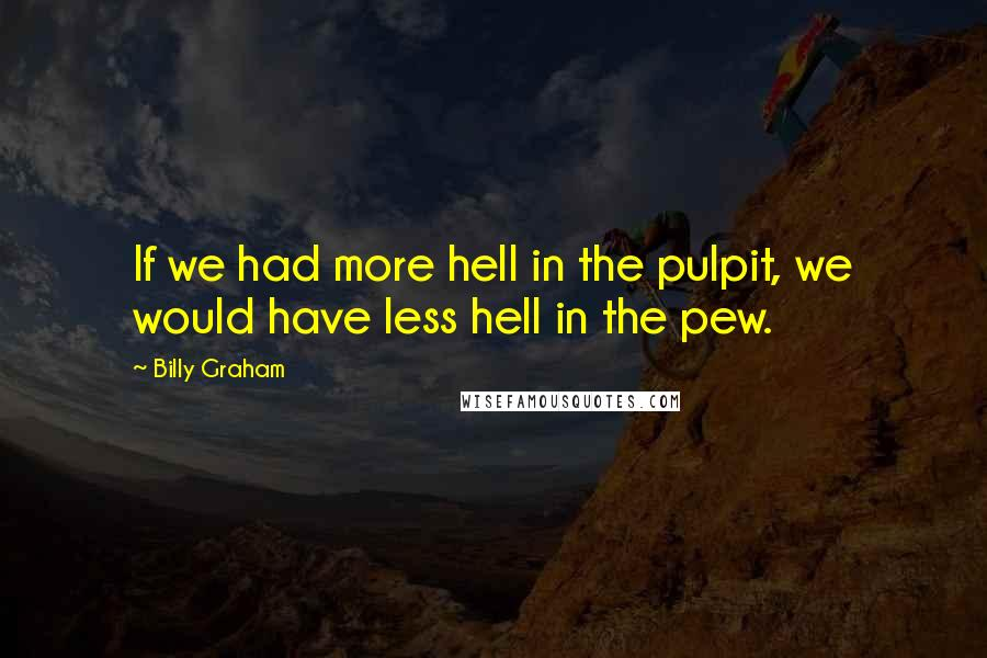 Billy Graham quotes: If we had more hell in the pulpit, we would have less hell in the pew.