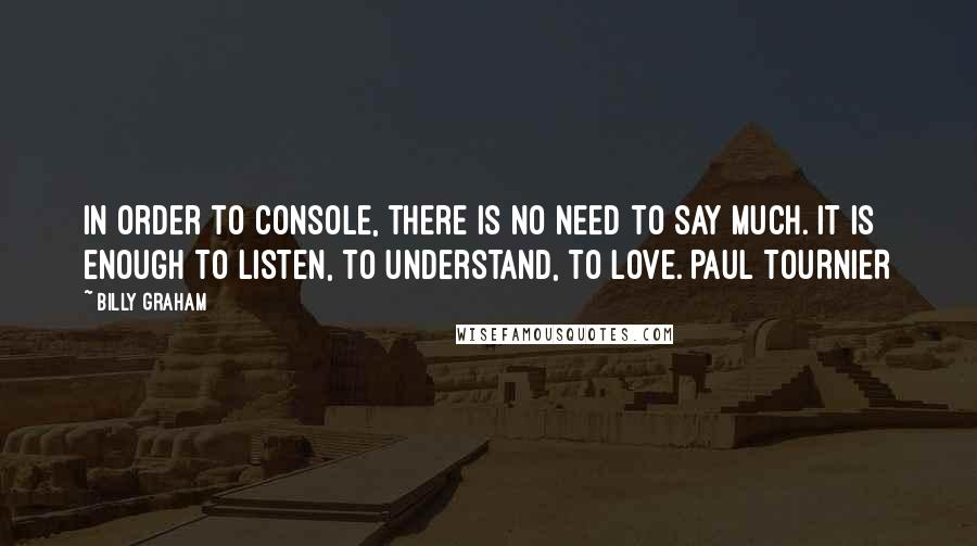 Billy Graham quotes: In order to console, there is no need to say much. It is enough to listen, to understand, to love. PAUL TOURNIER