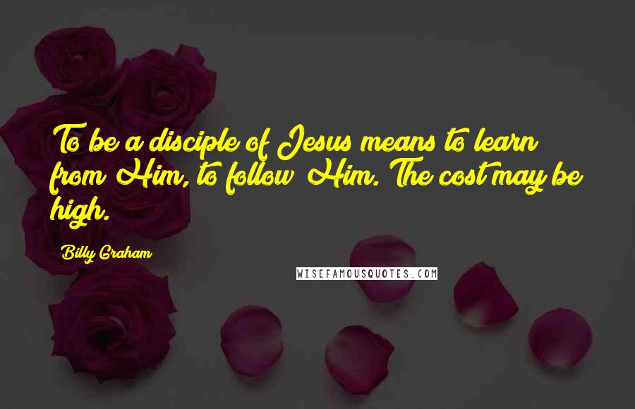Billy Graham quotes: To be a disciple of Jesus means to learn from Him, to follow Him. The cost may be high.