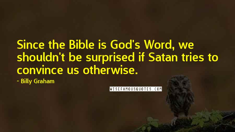 Billy Graham quotes: Since the Bible is God's Word, we shouldn't be surprised if Satan tries to convince us otherwise.