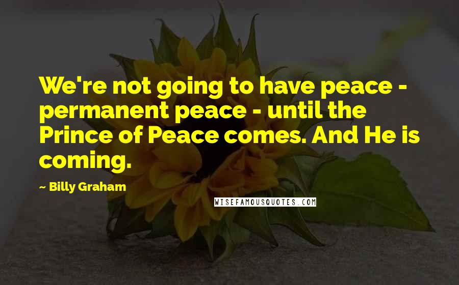 Billy Graham quotes: We're not going to have peace - permanent peace - until the Prince of Peace comes. And He is coming.