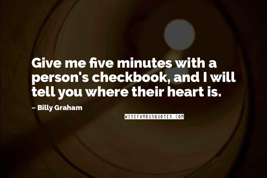 Billy Graham quotes: Give me five minutes with a person's checkbook, and I will tell you where their heart is.