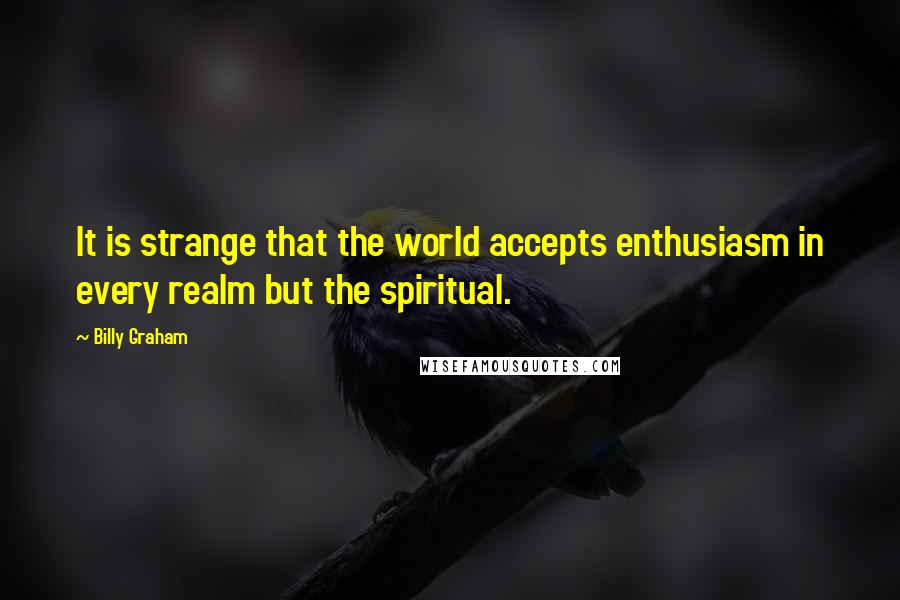 Billy Graham quotes: It is strange that the world accepts enthusiasm in every realm but the spiritual.