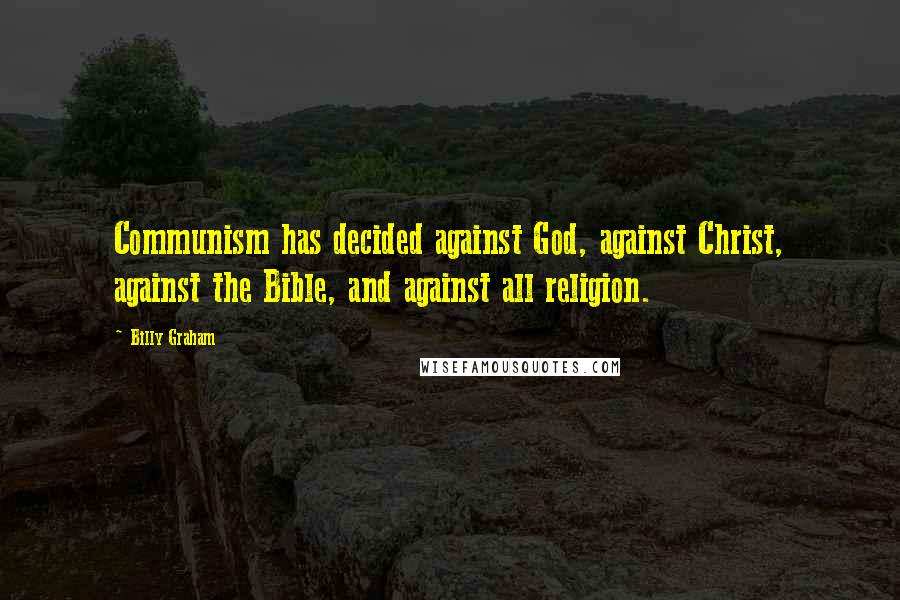 Billy Graham quotes: Communism has decided against God, against Christ, against the Bible, and against all religion.