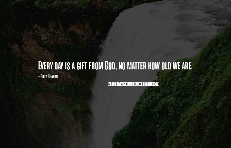 Billy Graham quotes: Every day is a gift from God, no matter how old we are.