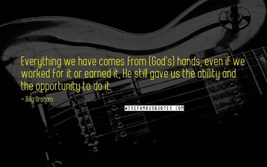Billy Graham quotes: Everything we have comes from (God's) hands; even if we worked for it or earned it, He still gave us the ability and the opportunity to do it.