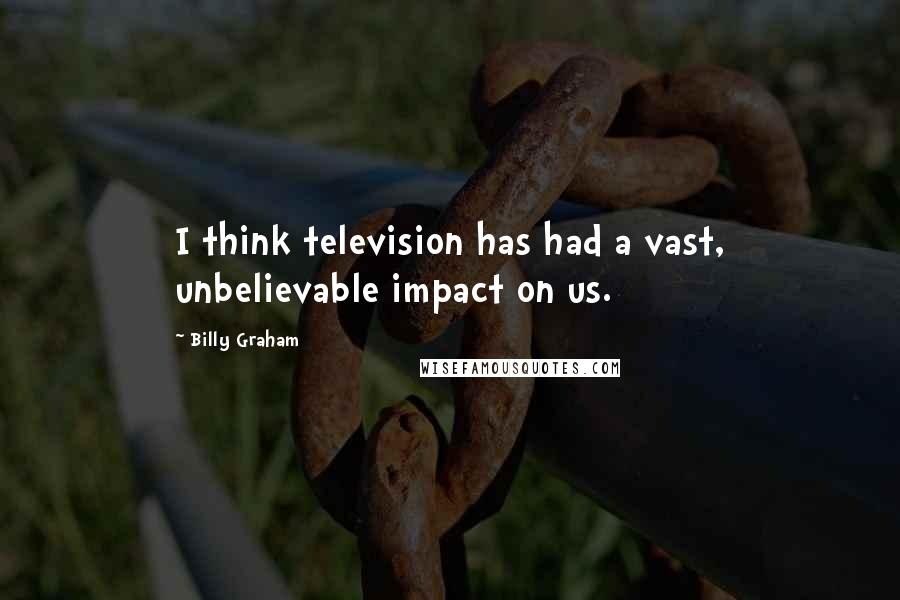Billy Graham quotes: I think television has had a vast, unbelievable impact on us.