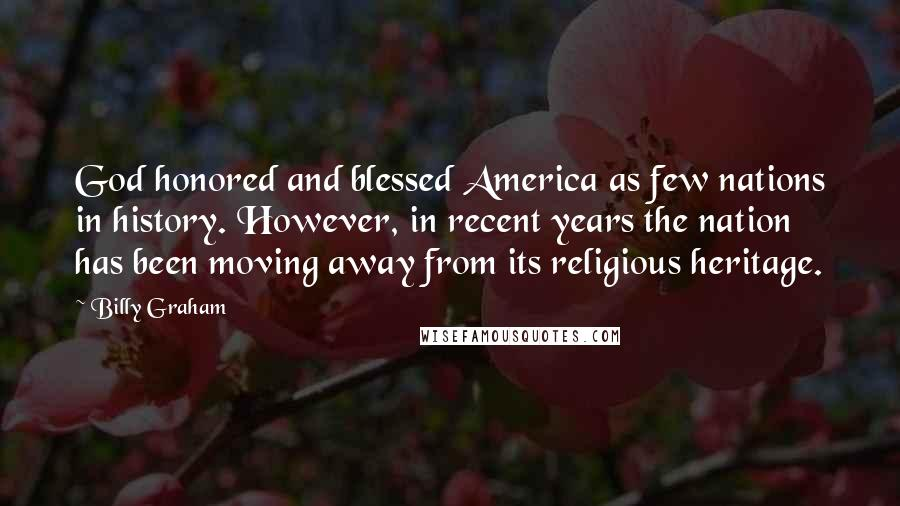 Billy Graham quotes: God honored and blessed America as few nations in history. However, in recent years the nation has been moving away from its religious heritage.