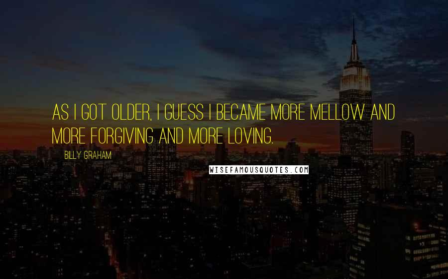 Billy Graham quotes: As I got older, I guess I became more mellow and more forgiving and more loving.