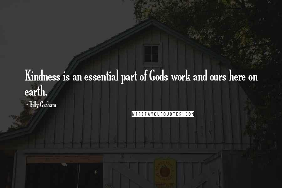 Billy Graham quotes: Kindness is an essential part of Gods work and ours here on earth.